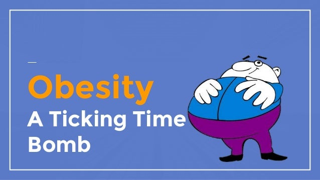 obesity: a ticking time bomb essay The staggering £370m annual cost of northern ireland's obesity epidemic has been revealed in a major new study  described obesity as a ticking time bomb.