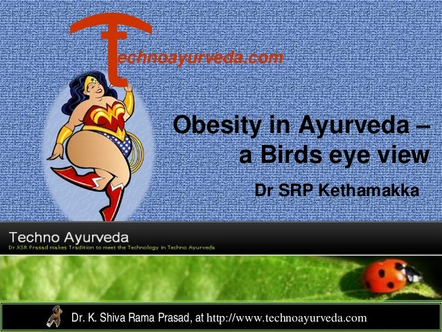 Obesity in Ayurveda – a Birds eye view Dr SRP Kethamakka Dr. K. Shiva Rama Prasad, at http://www.technoayurveda.com/ echno...