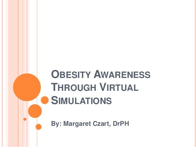 OBESITY AWARENESS THROUGH VIRTUAL SIMULATIONS By: Margaret Czart, DrPH