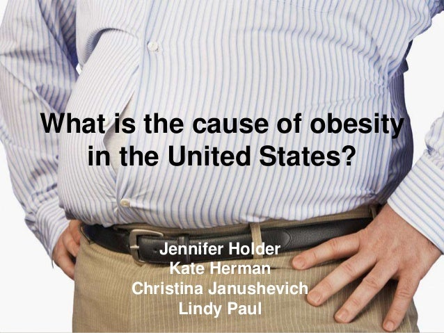 What is the cause of obesity in the United States?  Jennifer Holder Kate Herman Christina Janushevich Lindy Paul