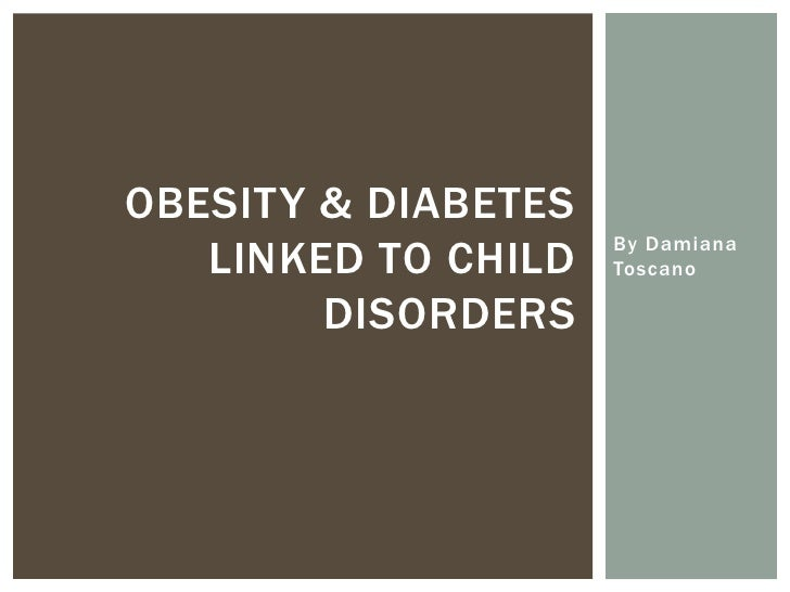 OBESITY & DIABETES   LINKED TO CHILD   By Damiana                     Toscano        DISORDERS