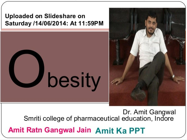 ObesityObesity Dr. Amit Gangwal Smriti college of pharmaceutical education, Indore Amit Ratn Gangwal Jain Amit Ka PPT Uplo...