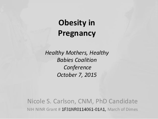 Obesity in  Pregnancy  Healthy Mothers, Healthy  Babies Coalition  Conference  October 7, 2015  Nicole S. Carlson, CNM, Ph...
