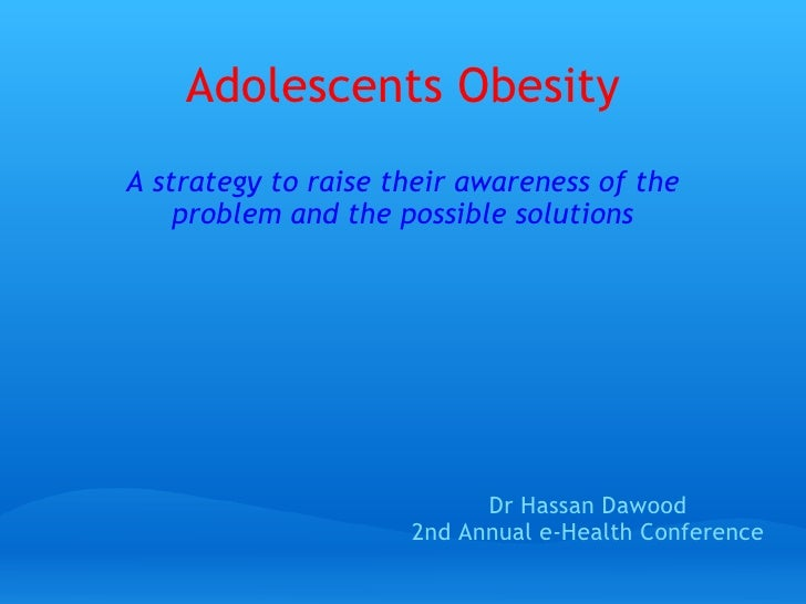Adolescents Obesity A strategy to raise theirawarenessof the problem and the possible solutions Dr Hassan Dawood 2nd Ann...