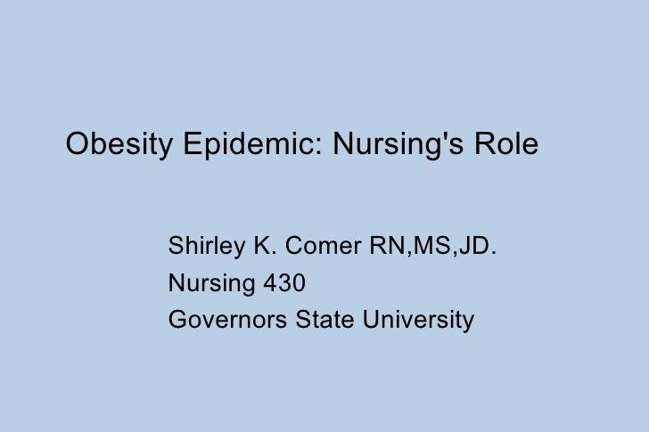 Obesity Epidemic: Nursing's Role Shirley K. Comer RN,MS,JD. Nursing 430 Governors State University