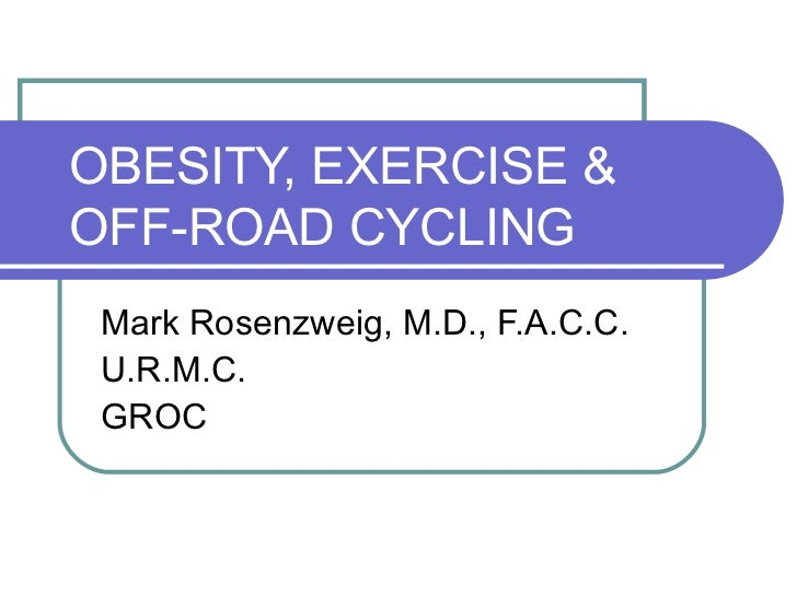 OBESITY, EXERCISE & OFF-ROAD CYCLING Mark Rosenzweig, M.D., F.A.C.C. U.R.M.C. GROC