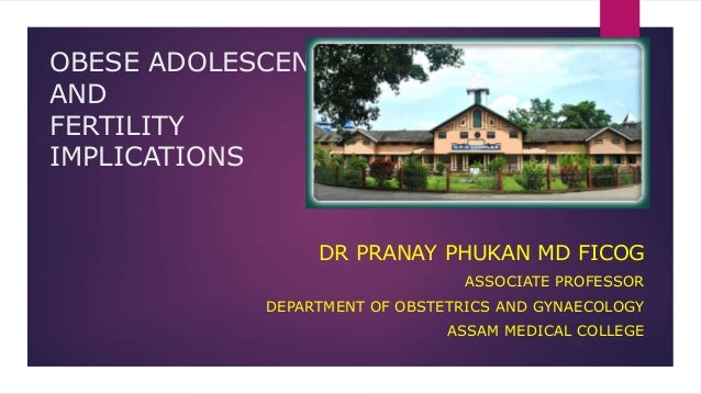 OBESE ADOLESCENT AND FERTILITY IMPLICATIONS DR PRANAY PHUKAN MD FICOG ASSOCIATE PROFESSOR DEPARTMENT OF OBSTETRICS AND GYN...
