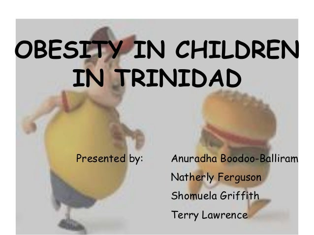 OBESITY IN CHILDREN IN TRINIDAD Presented by:  Anuradha Boodoo-Balliram Natherly Ferguson Shomuela Griffith Terry Lawrence