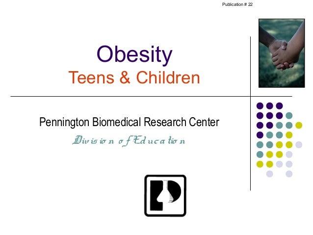 Publication # 22           Obesity     Teens & ChildrenPennington Biomedical Research Center      Div is io n o f Ed uc a ...