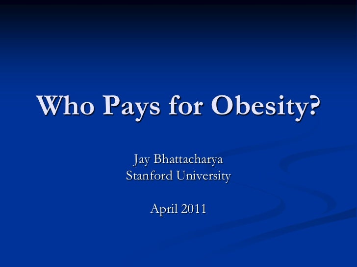 Who Pays for Obesity?<br />Jay Bhattacharya<br />Stanford University<br />April 2011<br />