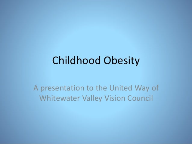 Childhood Obesity A presentation to the United Way of Whitewater Valley Vision Council