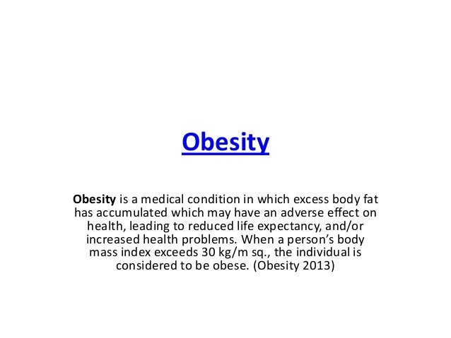 Obesity Obesity is a medical condition in which excess body fat has accumulated which may have an adverse effect on health...