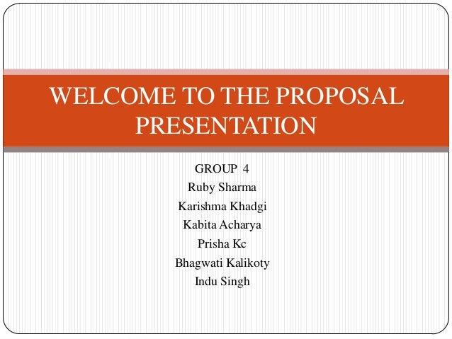 WELCOME TO THE PROPOSAL PRESENTATION GROUP 4 Ruby Sharma Karishma Khadgi Kabita Acharya Prisha Kc Bhagwati Kalikoty Indu S...