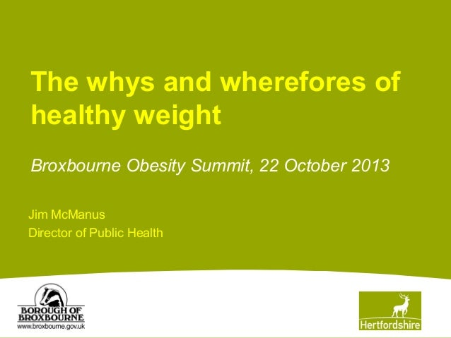 The whys and wherefores of healthy weight Broxbourne Obesity Summit, 22 October 2013 Jim McManus Director of Public Health