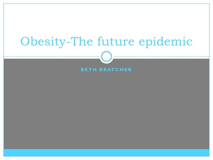 Obesity-The future epidemic           B E T H B R AT C H E R
