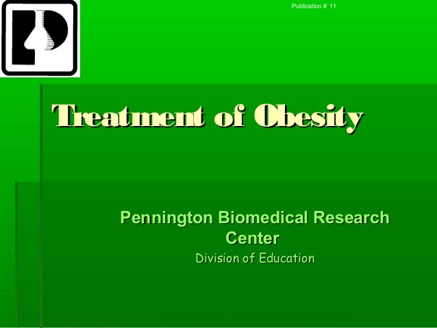 Publication # 11Treatment of Obesity    Pennington Biomedical Research                Center            Division of Educat...