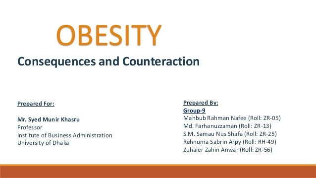 OBESITY Consequences and Counteraction Prepared For: Mr. Syed Munir Khasru Professor Institute of Business Administration ...