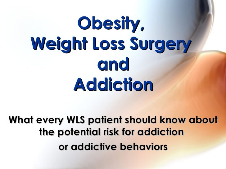 Obesity,  Weight Loss Surgery  and Addiction What every WLS patient should know about the potential risk for addiction  or...
