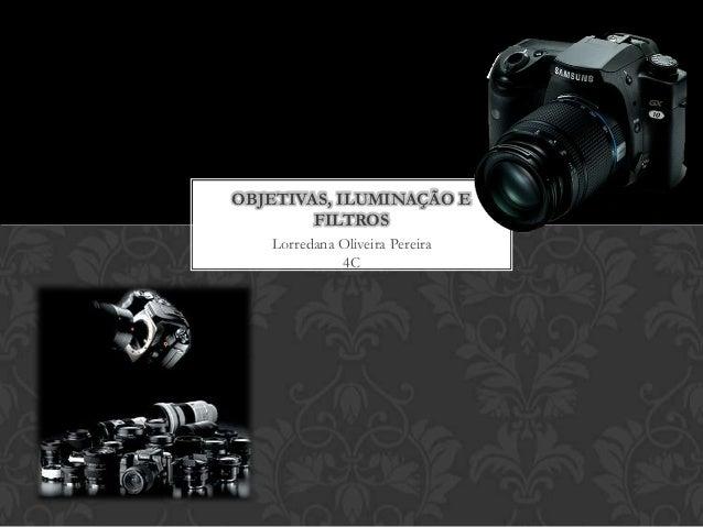 OBJETIVAS, ILUMINAÇÃO E        FILTROS   Lorredana Oliveira Pereira             4C