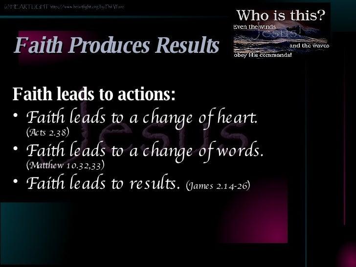 Faith Produces Results <ul><li>Faith leads to actions: </li></ul><ul><li>Faith leads to a change of heart.  (Acts 2.38) </...