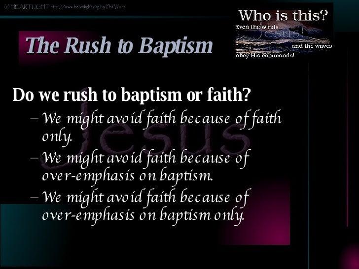 The Rush to Baptism <ul><li>Do we rush to baptism or faith? </li></ul><ul><ul><li>We might avoid faith because of faith on...