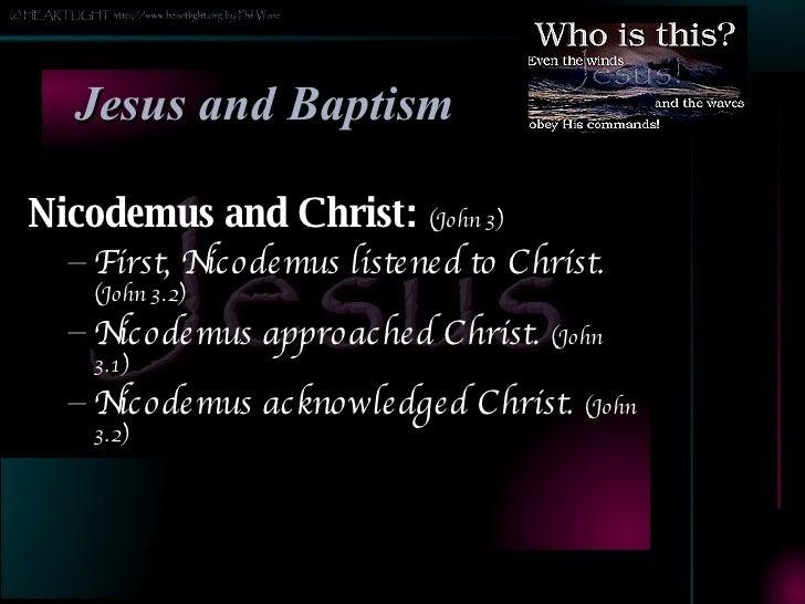 Jesus and Baptism <ul><li>Nicodemus and Christ:  (John 3) </li></ul><ul><ul><li>First, Nicodemus listened to Christ.  (Joh...