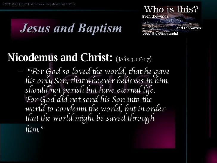 Jesus and Baptism <ul><li>Nicodemus and Christ:  (John 3.16-17) </li></ul><ul><ul><li>&quot;For God so loved the world, th...