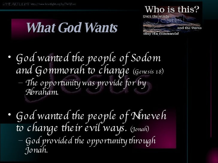 What God Wants <ul><li>God wanted the people of Sodom and Gommorah to change  (Genesis 18) </li></ul><ul><ul><li>The oppor...