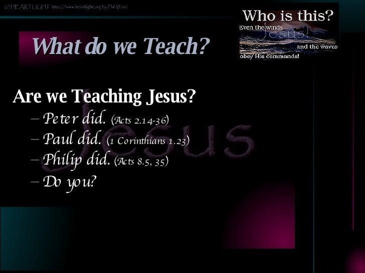 What do we Teach? <ul><li>Are we Teaching Jesus? </li></ul><ul><ul><li>Peter did.  (Acts 2.14-36) </li></ul></ul><ul><ul><...