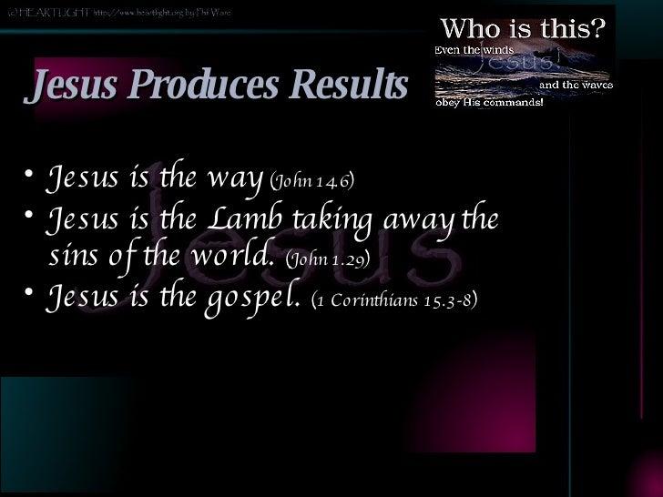Jesus Produces Results <ul><li>Jesus is the way  (John 14.6) </li></ul><ul><li>Jesus is the Lamb taking away the sins of t...
