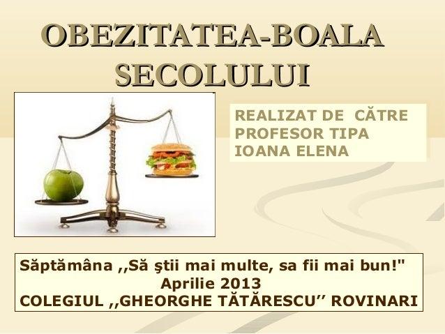 """OBEZITATEA-BOALAOBEZITATEA-BOALA SECOLULUISECOLULUI Săptămâna ,,Să ştii mai multe, sa fii mai bun!"""" Aprilie 2013 COLEGIUL ..."""
