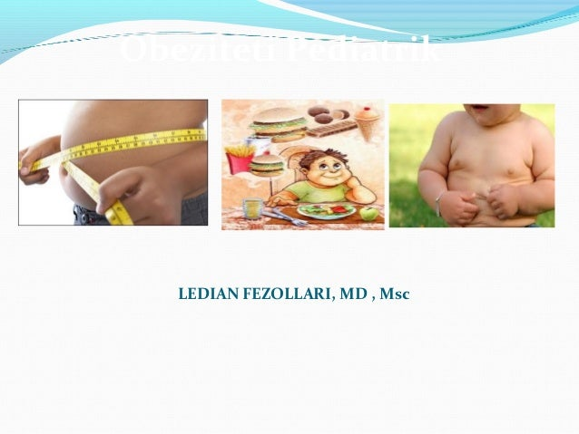 Obeziteti Pediatrik   LEDIAN FEZOLLARI, MD , Msc