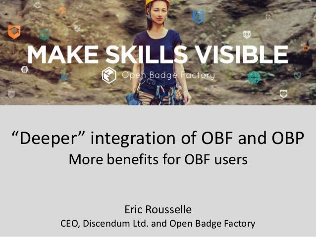 """Deeper"" integration of OBF and OBP More benefits for OBF users Eric Rousselle CEO, Discendum Ltd. and Open Badge Factory"