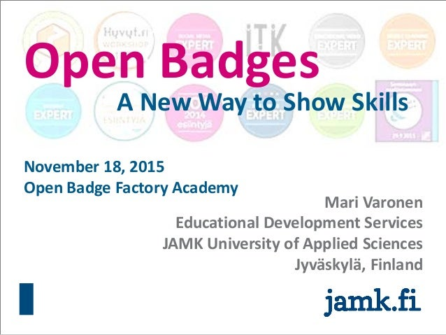 Open Badges A New Way to Show Skills Mari Varonen Educational Development Services JAMK University of Applied Sciences Jyv...