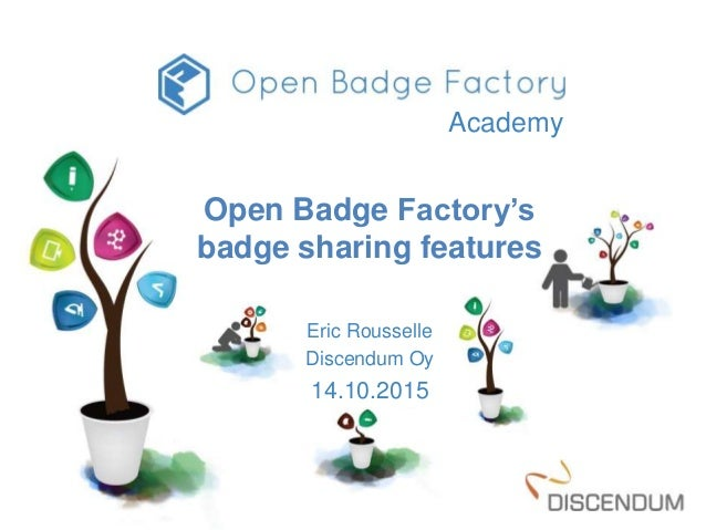 Open Badge Factory's badge sharing features Eric Rousselle Discendum Oy 14.10.2015 Academy