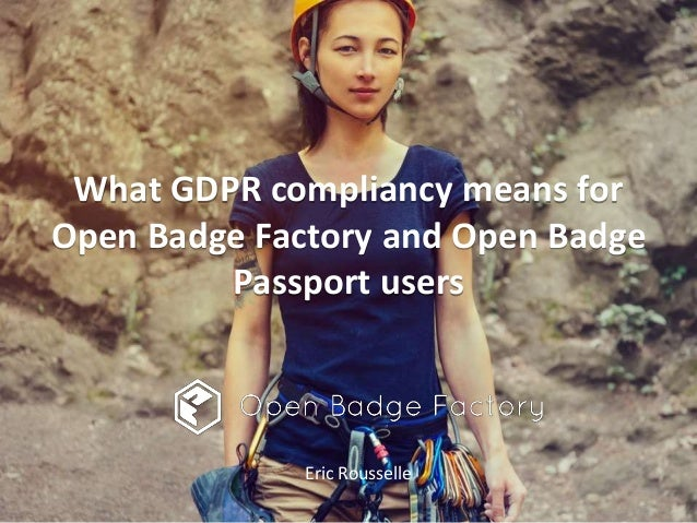 What GDPR compliancy means for Open Badge Factory and Open Badge Passport users Eric Rousselle