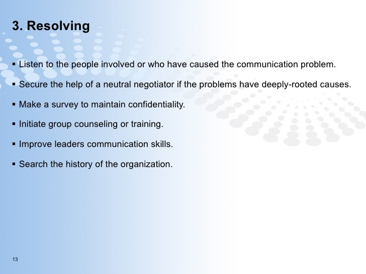 3. Resolving  <ul><li>Listen to the people involved or who have caused the communication problem.  </li></ul><ul><li>Secur...