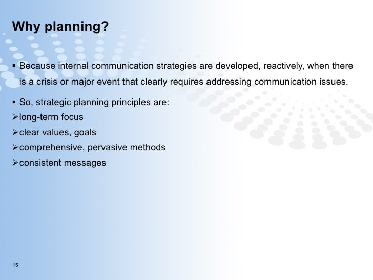 Why planning? <ul><li>Because internal communication strategies are developed, reactively, when there is a crisis or major...