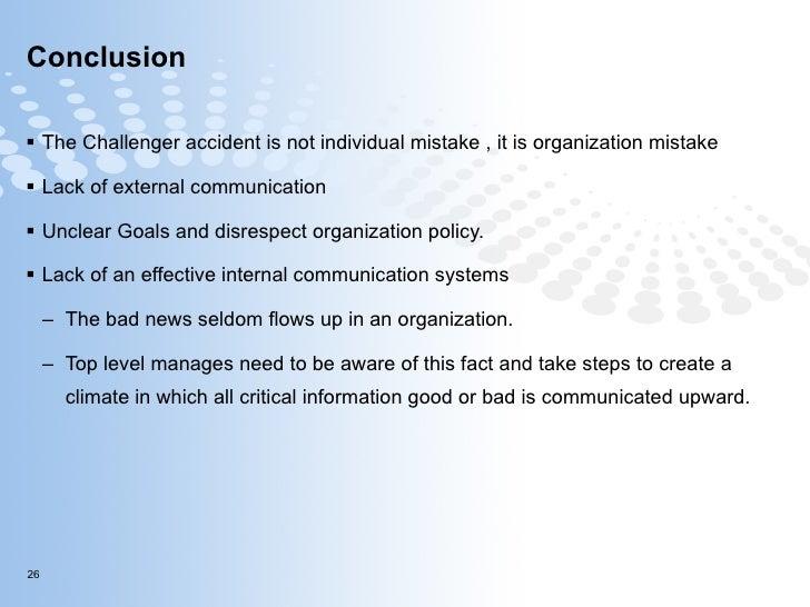 Conclusion <ul><li>The Challenger accident is not individual mistake , it is organization mistake  </li></ul><ul><li>Lack ...