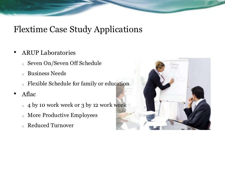 Flextime Case Study Applications•   ARUP Laboratories    o   Seven On/Seven Off Schedule    o   Business Needs    o   Flex...