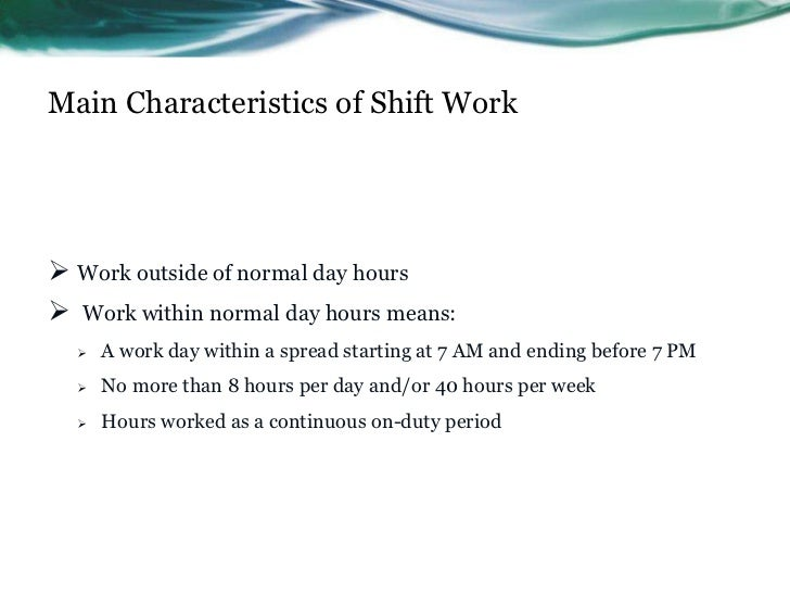 Main Characteristics of Shift Work Work outside of normal day hours Work within normal day hours means:     A work day ...