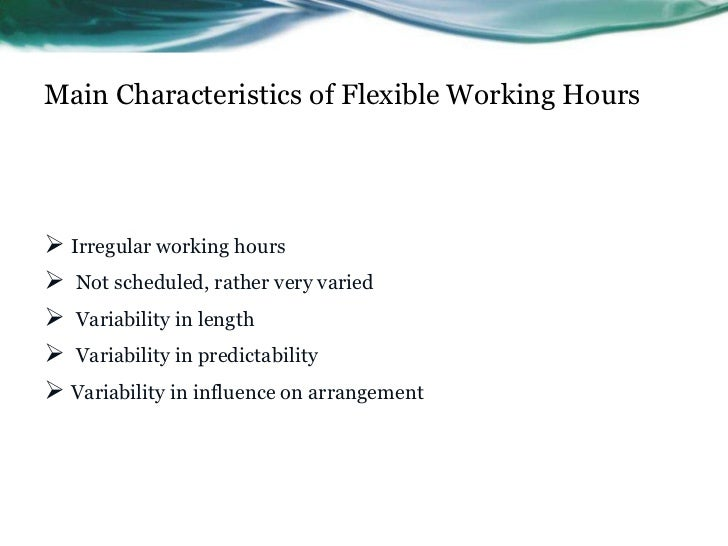 Main Characteristics of Flexible Working Hours Irregular working hours Not scheduled, rather very varied Variability in...