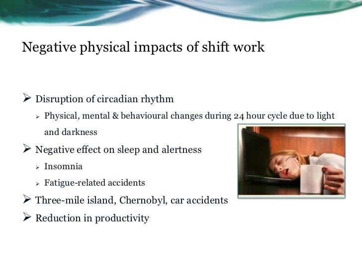 Negative physical impacts of shift work Disruption of circadian rhythm      Physical, mental & behavioural changes durin...