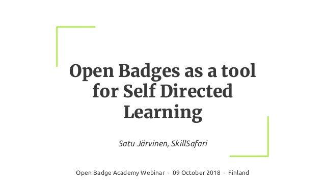 Open Badges as a tool for Self Directed Learning Satu Järvinen, SkillSafari Open Badge Academy Webinar - 09 October 2018 -...
