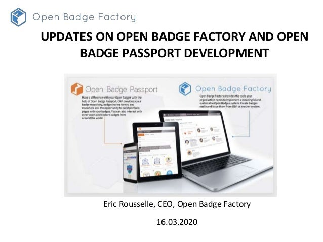 Eric Rousselle, CEO, Open Badge Factory 16.03.2020 UPDATES ON OPEN BADGE FACTORY AND OPEN BADGE PASSPORT DEVELOPMENT