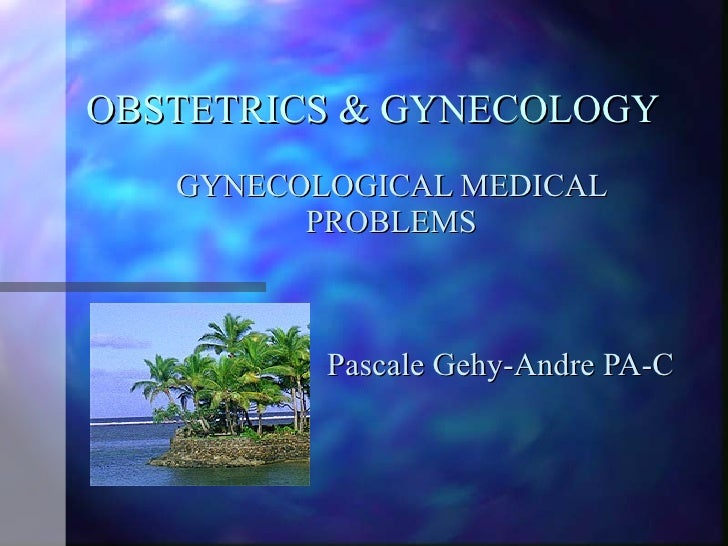 OBSTETRICS & GYNECOLOGY    GYNECOLOGICAL MEDICAL          PROBLEMS              Pascale Gehy-Andre PA-C
