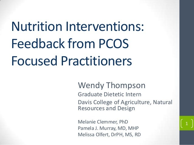 1 Nutrition Interventions: Feedback from PCOS Focused Practitioners Wendy Thompson Graduate Dietetic Intern Davis College ...