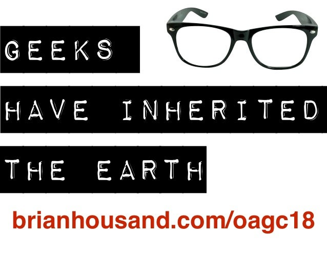 GEEKS HAVE INHERITED THE EARTH brianhousand.com/oagc18
