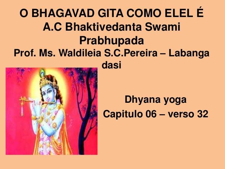 O BHAGAVAD GITA COMO ELEL É    A.C Bhaktivedanta Swami          PrabhupadaProf. Ms. Waldileia S.C.Pereira – Labanga       ...