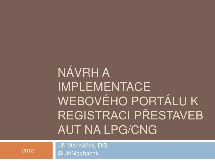 NÁVRH A       IMPLEMENTACE       WEBOVÉHO PORTÁLU K       REGISTRACI PŘESTAVEB       AUT NA LPG/CNG       Jiří Macháček, D...